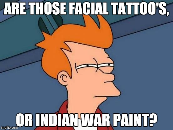 Futurama Fry Meme | ARE THOSE FACIAL TATTOO'S, OR INDIAN WAR PAINT? | image tagged in memes,futurama fry | made w/ Imgflip meme maker