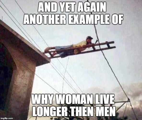 AND YET AGAIN ANOTHER EXAMPLE OF WHY WOMAN LIVE LONGER THEN MEN | image tagged in memes,funny,funny memes | made w/ Imgflip meme maker