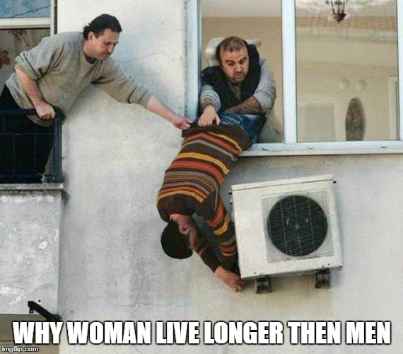 WHY WOMAN LIVE LONGER THEN MEN | image tagged in funny,memes,funny memes | made w/ Imgflip meme maker