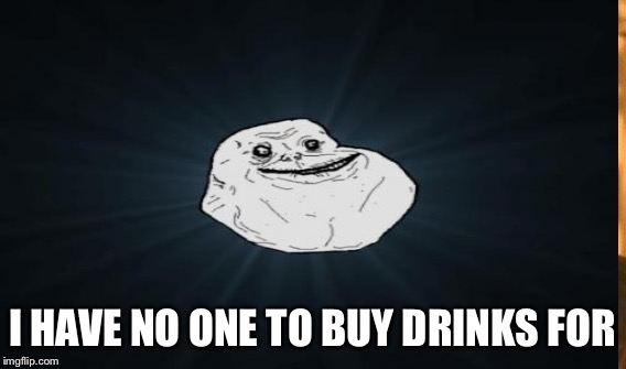 I HAVE NO ONE TO BUY DRINKS FOR | made w/ Imgflip meme maker