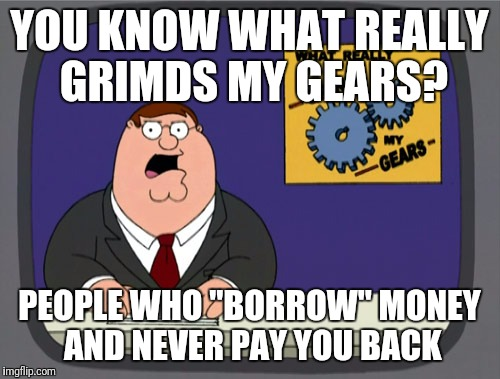 "Peter Griffin News Meme | YOU KNOW WHAT REALLY GRIMDS MY GEARS? PEOPLE WHO ""BORROW"" MONEY AND NEVER PAY YOU BACK 