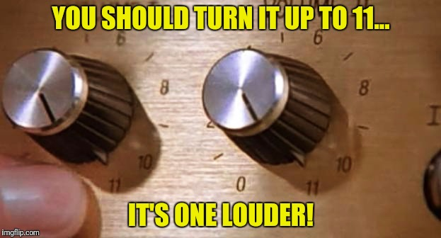 YOU SHOULD TURN IT UP TO 11... IT'S ONE LOUDER! | made w/ Imgflip meme maker