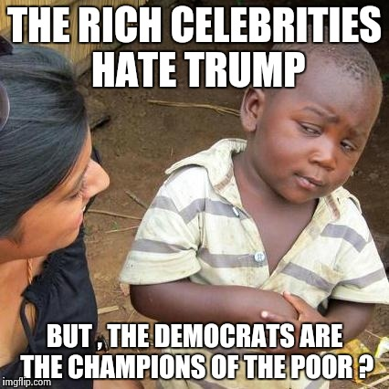 All I needed was Michael Moore to sway me | THE RICH CELEBRITIES HATE TRUMP BUT , THE DEMOCRATS ARE THE CHAMPIONS OF THE POOR ? | image tagged in memes,third world skeptical kid | made w/ Imgflip meme maker