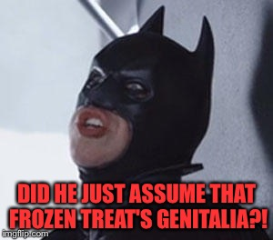 DID HE JUST ASSUME THAT FROZEN TREAT'S GENITALIA?! | made w/ Imgflip meme maker