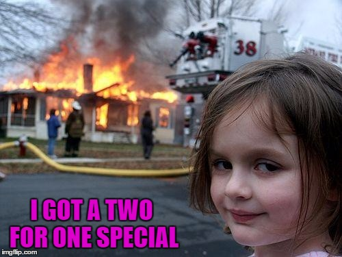 Disaster Girl Meme | I GOT A TWO FOR ONE SPECIAL | image tagged in memes,disaster girl | made w/ Imgflip meme maker