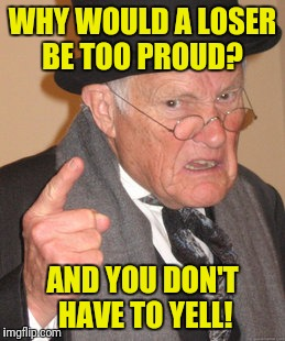 Back In My Day Meme | WHY WOULD A LOSER BE TOO PROUD? AND YOU DON'T HAVE TO YELL! | image tagged in memes,back in my day | made w/ Imgflip meme maker