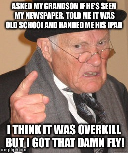 Technology is good for something  | ASKED MY GRANDSON IF HE'S SEEN MY NEWSPAPER. TOLD ME IT WAS OLD SCHOOL AND HANDED ME HIS IPAD I THINK IT WAS OVERKILL BUT I GOT THAT DAMN FL | image tagged in memes,back in my day,funny | made w/ Imgflip meme maker