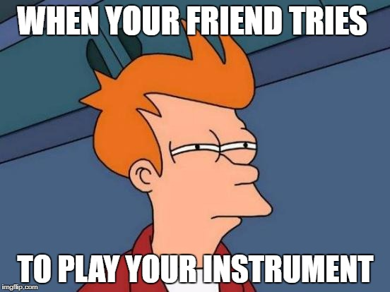 Futurama Fry Meme | WHEN YOUR FRIEND TRIES TO PLAY YOUR INSTRUMENT | image tagged in memes,futurama fry | made w/ Imgflip meme maker