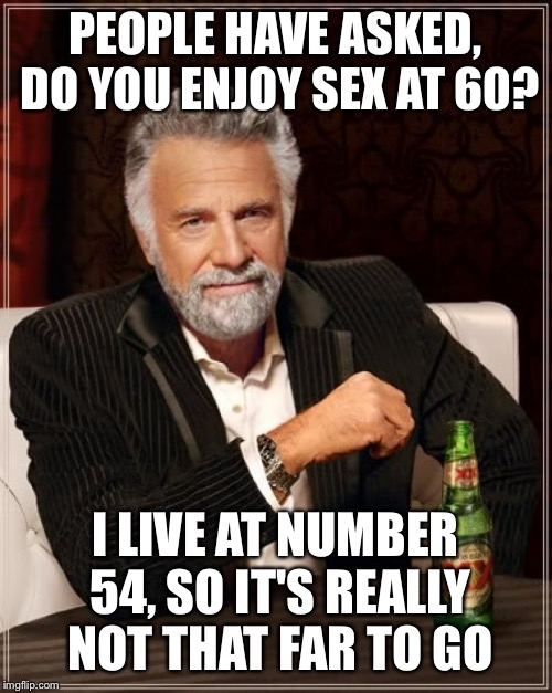 The woman down the lane | PEOPLE HAVE ASKED, DO YOU ENJOY SEX AT 60? I LIVE AT NUMBER 54, SO IT'S REALLY NOT THAT FAR TO GO | image tagged in memes,the most interesting man in the world,funny | made w/ Imgflip meme maker