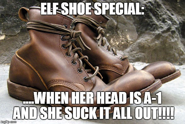 ELF SHOE SPECIAL: ....WHEN HER HEAD IS A-1 AND SHE SUCK IT ALL OUT!!!! | image tagged in lavon dflood lee | made w/ Imgflip meme maker