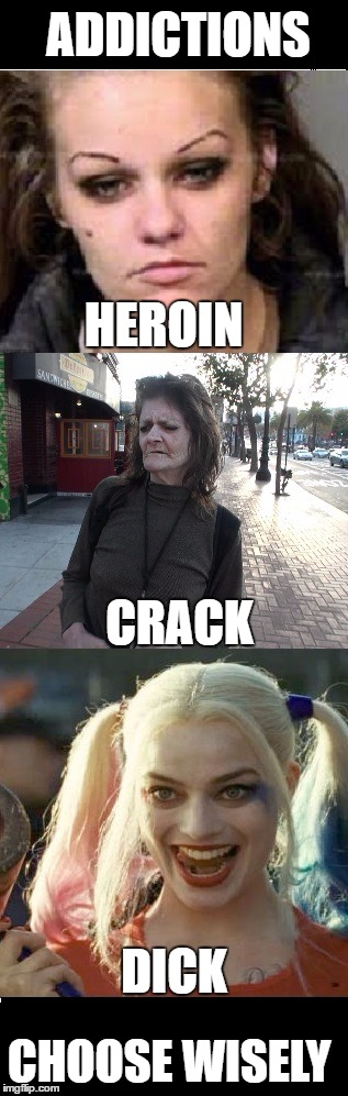 addictions | ADDICTIONS CHOOSE WISELY HEROIN CRACK DICK | image tagged in heroin,crack,dick | made w/ Imgflip meme maker
