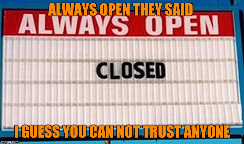 Ironic Sign  | ALWAYS OPEN THEY SAID I GUESS YOU CAN NOT TRUST ANYONE | image tagged in memes,funny,irony,fails | made w/ Imgflip meme maker