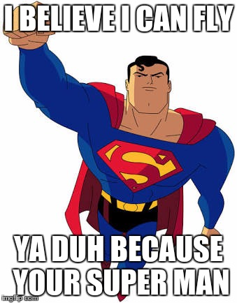 I BELIEVE I CAN FLY YA DUH BECAUSE YOUR SUPER MAN | image tagged in super man | made w/ Imgflip meme maker