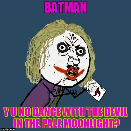 Y U No Weekend, June 23-25! (>‿◠) | BATMAN Y U NO DANCE WITH THE DEVIL IN THE PALE MOONLIGHT? | image tagged in memes,y u no,y u no guy weekend,batman,joker,quotes | made w/ Imgflip meme maker
