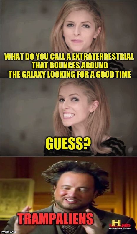 Bad Pun Anna Kendrick and Friends | WHAT DO YOU CALL A EXTRATERRESTRIAL THAT BOUNCES AROUND THE GALAXY LOOKING FOR A GOOD TIME TRAMPALIENS GUESS? | image tagged in memes,bad pun anna kendrick | made w/ Imgflip meme maker