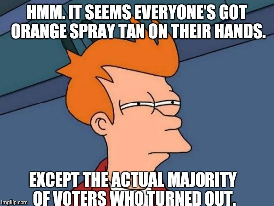 Futurama Fry Meme | HMM. IT SEEMS EVERYONE'S GOT ORANGE SPRAY TAN ON THEIR HANDS. EXCEPT THE ACTUAL MAJORITY OF VOTERS WHO TURNED OUT. | image tagged in memes,futurama fry | made w/ Imgflip meme maker