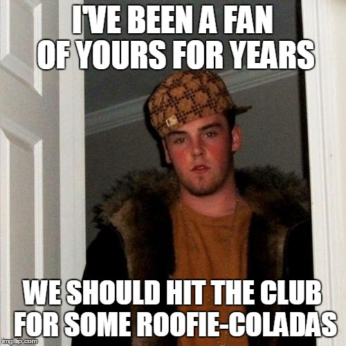 I'VE BEEN A FAN OF YOURS FOR YEARS WE SHOULD HIT THE CLUB FOR SOME ROOFIE-COLADAS | made w/ Imgflip meme maker