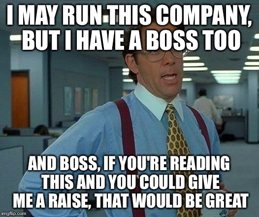 That Would Be Great Meme | I MAY RUN THIS COMPANY, BUT I HAVE A BOSS TOO AND BOSS, IF YOU'RE READING THIS AND YOU COULD GIVE ME A RAISE, THAT WOULD BE GREAT | image tagged in memes,that would be great | made w/ Imgflip meme maker