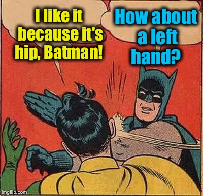 Batman Slapping Robin Meme | I like it because it's hip, Batman! How about a left hand? | image tagged in memes,batman slapping robin | made w/ Imgflip meme maker