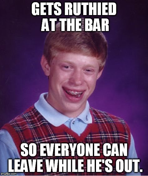Bad Luck Brian Meme | GETS RUTHIED AT THE BAR SO EVERYONE CAN LEAVE WHILE HE'S OUT. | image tagged in memes,bad luck brian | made w/ Imgflip meme maker