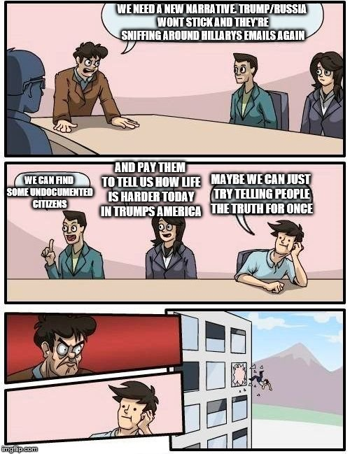 Boardroom Meeting Suggestion Meme | WE NEED A NEW NARRATIVE. TRUMP/RUSSIA WONT STICK AND THEY'RE SNIFFING AROUND HILLARYS EMAILS AGAIN WE CAN FIND SOME UNDOCUMENTED CITIZENS AN | image tagged in memes,boardroom meeting suggestion | made w/ Imgflip meme maker