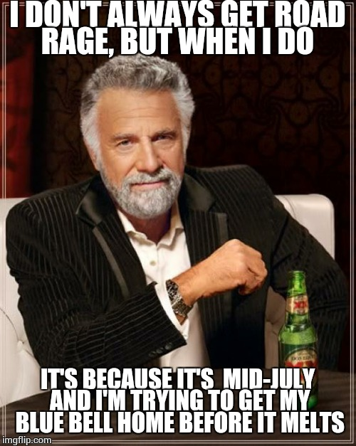 GTF out of my way before I effing KILL you! | I DON'T ALWAYS GET ROAD RAGE, BUT WHEN I DO IT'S BECAUSE IT'S  MID-JULY AND I'M TRYING TO GET MY BLUE BELL HOME BEFORE IT MELTS | image tagged in memes,the most interesting man in the world | made w/ Imgflip meme maker