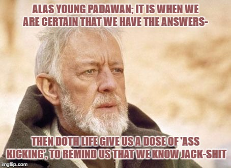 Obi Wan Kenobi Meme | ALAS YOUNG PADAWAN; IT IS WHEN WE ARE CERTAIN THAT WE HAVE THE ANSWERS- THEN DOTH LIFE GIVE US A DOSE OF 'ASS KICKING', TO REMIND US THAT WE | image tagged in memes,obi wan kenobi | made w/ Imgflip meme maker