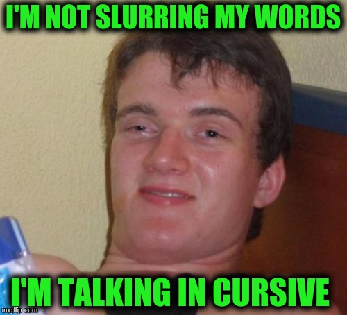 10 Guy Meme | I'M NOT SLURRING MY WORDS I'M TALKING IN CURSIVE | image tagged in memes,10 guy | made w/ Imgflip meme maker