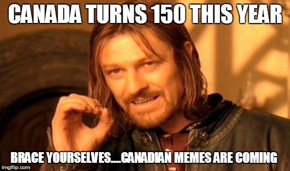 One Does Not Simply Meme | CANADA TURNS 150 THIS YEAR BRACE YOURSELVES....CANADIAN MEMES ARE COMING | image tagged in memes,one does not simply | made w/ Imgflip meme maker