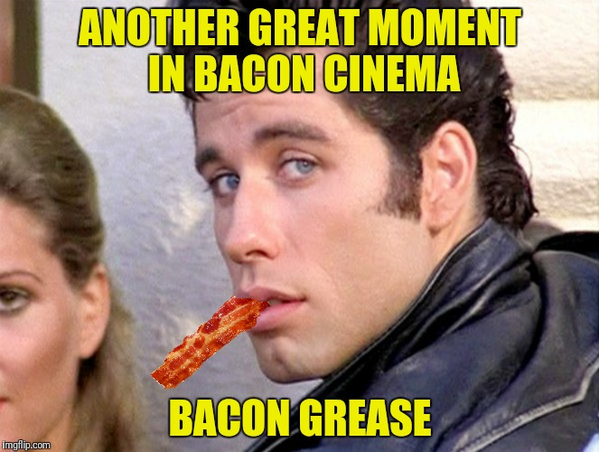ANOTHER GREAT MOMENT IN BACON CINEMA BACON GREASE | made w/ Imgflip meme maker