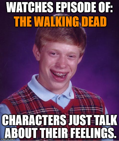 Loves horror and action! | WATCHES EPISODE OF: CHARACTERS JUST TALK ABOUT THEIR FEELINGS. THE WALKING DEAD | image tagged in memes,bad luck brian,the walking dead,rick and carl,tv,funny | made w/ Imgflip meme maker