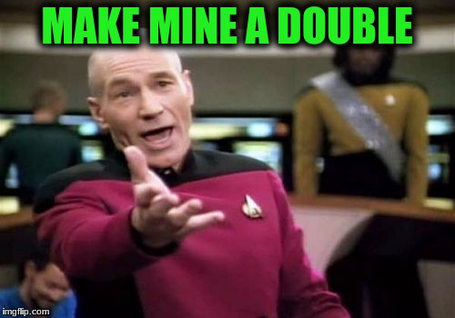 Picard Wtf Meme | MAKE MINE A DOUBLE | image tagged in memes,picard wtf | made w/ Imgflip meme maker