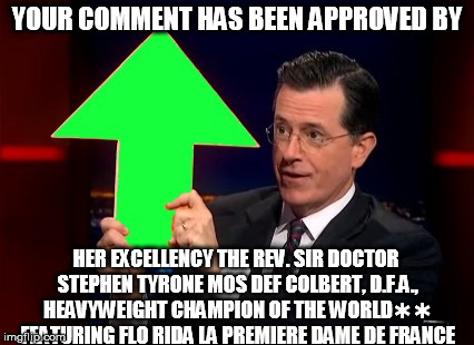 YOUR COMMENT HAS BEEN APPROVED BY HER EXCELLENCY THE REV. SIR DOCTOR STEPHEN TYRONE MOS DEF COLBERT, D.F.A., HEAVYWEIGHT CHAMPION OF THE WOR | made w/ Imgflip meme maker