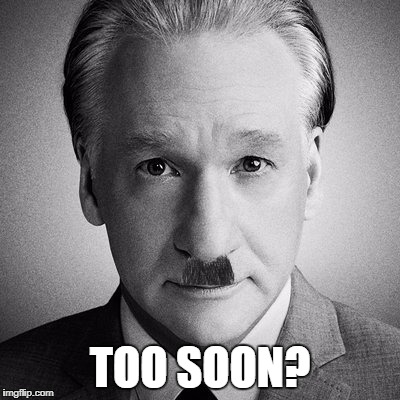 Bill Maher is Hitler now. | TOO SOON? | image tagged in bill maher | made w/ Imgflip meme maker