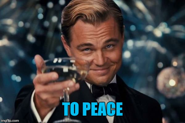 Leonardo Dicaprio Cheers Meme | TO PEACE | image tagged in memes,leonardo dicaprio cheers | made w/ Imgflip meme maker