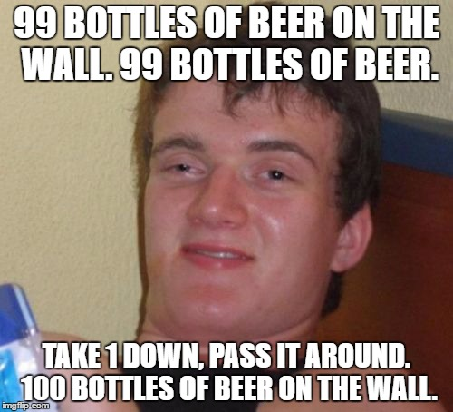 1 bottle... pass it around. half a bottle of beer on the wall. BTW, I do not endorse drinking. ;) | 99 BOTTLES OF BEER ON THE WALL. 99 BOTTLES OF BEER. TAKE 1 DOWN, PASS IT AROUND. 100 BOTTLES OF BEER ON THE WALL. | image tagged in memes,10 guy,funny | made w/ Imgflip meme maker