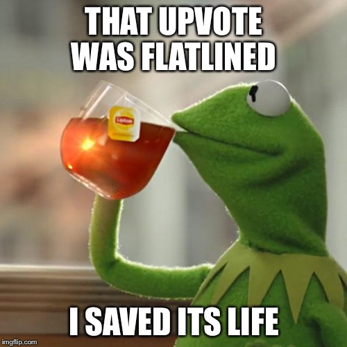 But Thats None Of My Business Meme | THAT UPVOTE WAS FLATLINED I SAVED ITS LIFE | image tagged in memes,but thats none of my business,kermit the frog | made w/ Imgflip meme maker