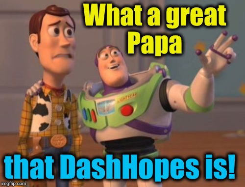 X, X Everywhere Meme | What a great Papa that DashHopes is! | image tagged in memes,x,x everywhere,x x everywhere | made w/ Imgflip meme maker