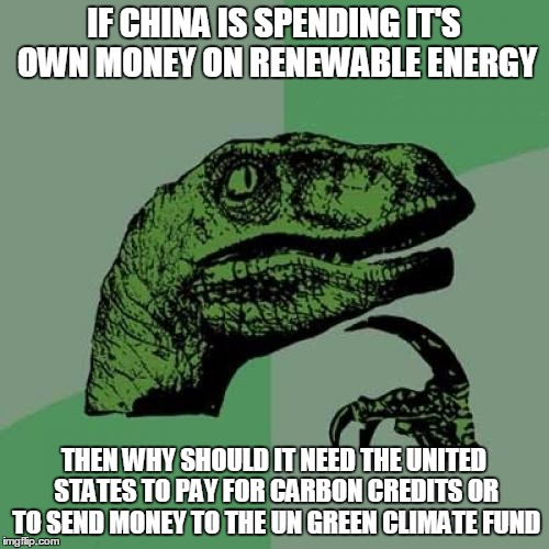 Why do they need US tax dollars? | IF CHINA IS SPENDING IT'S OWN MONEY ON RENEWABLE ENERGY THEN WHY SHOULD IT NEED THE UNITED STATES TO PAY FOR CARBON CREDITS OR TO SEND MONEY | image tagged in memes,philosoraptor,paris climate deal,paris accord | made w/ Imgflip meme maker