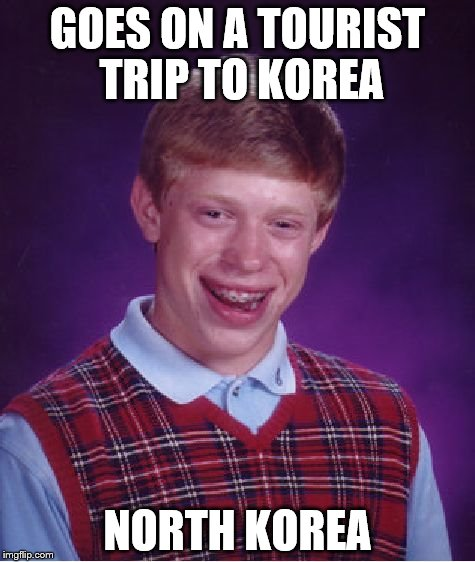 Bad Luck Brian Meme | GOES ON A TOURIST TRIP TO KOREA NORTH KOREA | image tagged in memes,bad luck brian | made w/ Imgflip meme maker