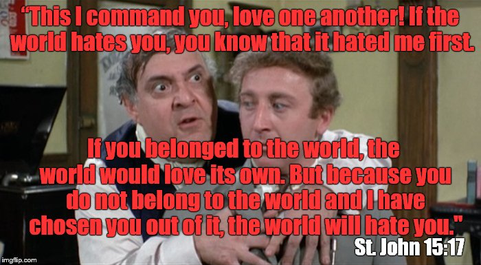 "Bialistock & Bloom | ""This I command you, love one another! If the world hates you, you know that it hated me first. If you belonged to the world, the world woul 