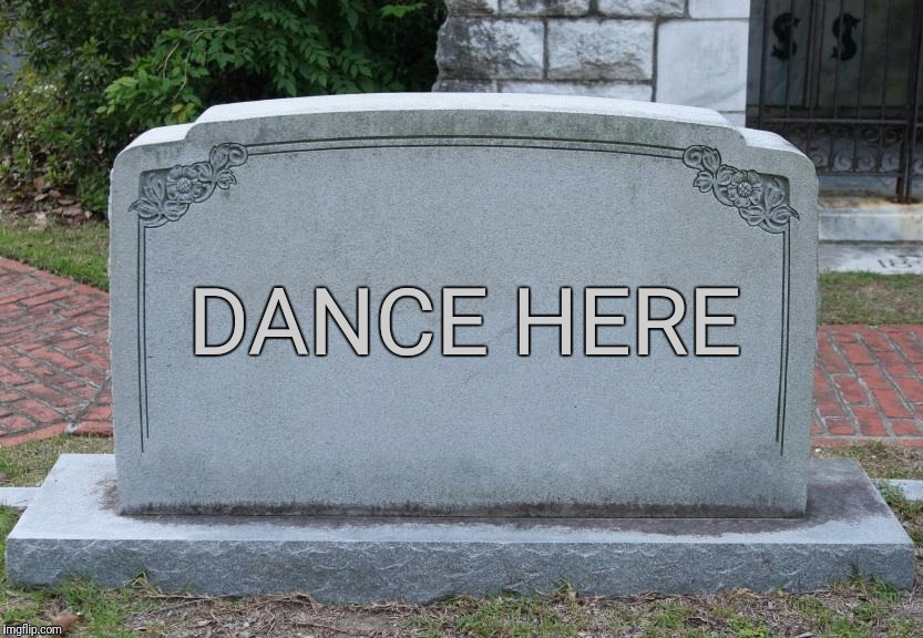 My wife asked me what to put on my gravestone | DANCE HERE | image tagged in gravestone,memes,funny memes,dark humor,epitaph | made w/ Imgflip meme maker