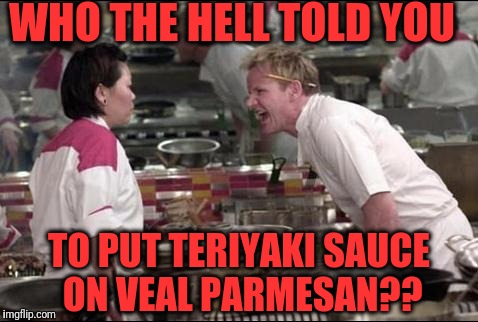 Angry Chef Gordon Ramsay Meme | WHO THE HELL TOLD YOU TO PUT TERIYAKI SAUCE ON VEAL PARMESAN?? | image tagged in memes,angry chef gordon ramsay | made w/ Imgflip meme maker