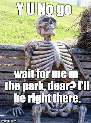 Waiting patiently for his wife to finish getting ready for _____ .  | Y U No go wait for me in the park, dear? I'll be right there. | image tagged in waiting skeleton,y u no,y u no weekend | made w/ Imgflip meme maker