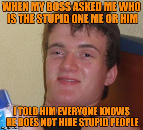 10 Guy Meme | WHEN MY BOSS ASKED ME WHO IS THE STUPID ONE ME OR HIM I TOLD HIM EVERYONE KNOWS HE DOES NOT HIRE STUPID PEOPLE | image tagged in memes,10 guy | made w/ Imgflip meme maker
