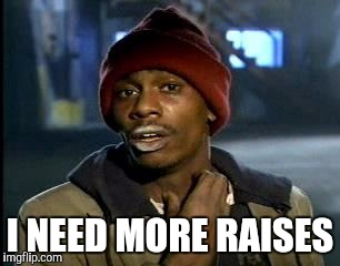 Y'all Got Any More Of That Meme | I NEED MORE RAISES | image tagged in memes,yall got any more of | made w/ Imgflip meme maker