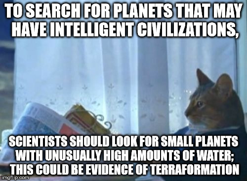 I Should Buy A Boat Cat Meme | TO SEARCH FOR PLANETS THAT MAY HAVE INTELLIGENT CIVILIZATIONS, SCIENTISTS SHOULD LOOK FOR SMALL PLANETS WITH UNUSUALLY HIGH AMOUNTS OF WATER | image tagged in memes,i should buy a boat cat | made w/ Imgflip meme maker