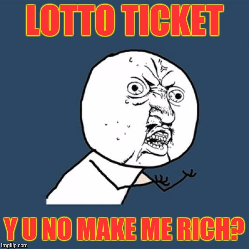 Y U No Meme | LOTTO TICKET Y U NO MAKE ME RICH? | image tagged in memes,y u no | made w/ Imgflip meme maker