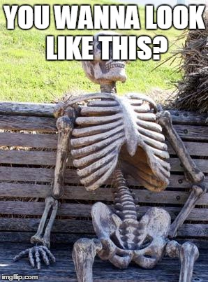 Waiting Skeleton Meme | YOU WANNA LOOK LIKE THIS? | image tagged in memes,waiting skeleton | made w/ Imgflip meme maker
