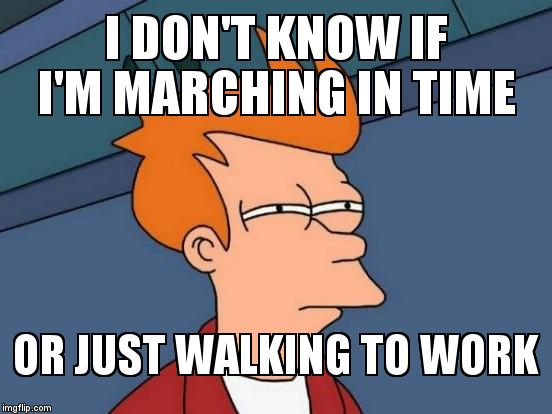 Futurama Fry Meme | I DON'T KNOW IF I'M MARCHING IN TIME OR JUST WALKING TO WORK | image tagged in memes,futurama fry | made w/ Imgflip meme maker